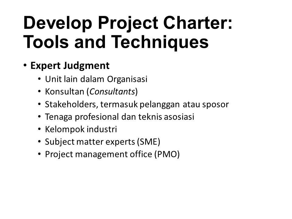 Develop Project Charter: Tools and Techniques Expert Judgment Unit lain dalam Organisasi Konsultan (Consultants) Stakeholders, termasuk pelanggan atau sposor Tenaga profesional dan teknis asosiasi Kelompok industri Subject matter experts (SME) Project management office (PMO)