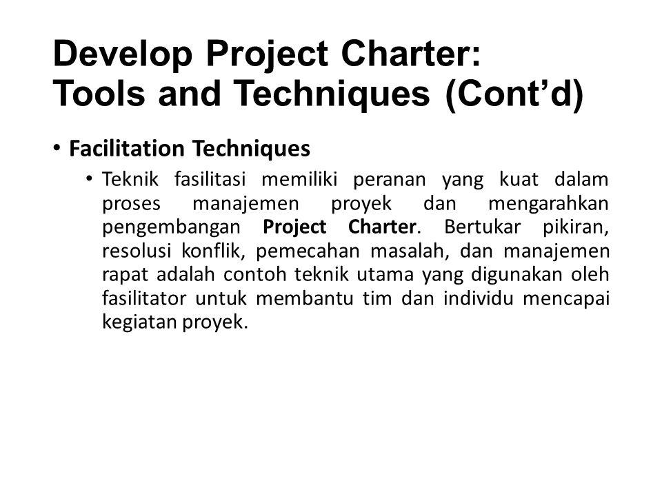 Develop Project Charter: Tools and Techniques (Cont'd) Facilitation Techniques Teknik fasilitasi memiliki peranan yang kuat dalam proses manajemen proyek dan mengarahkan pengembangan Project Charter.