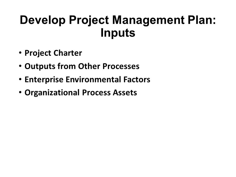Develop Project Management Plan: Inputs Project Charter Outputs from Other Processes Enterprise Environmental Factors Organizational Process Assets