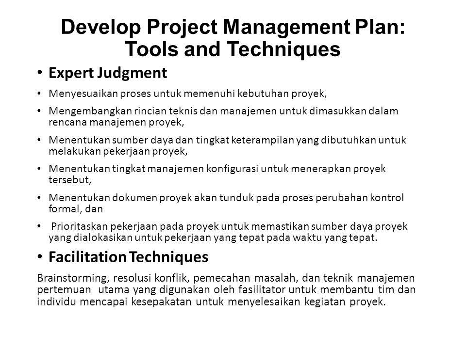 Develop Project Management Plan: Tools and Techniques Expert Judgment Menyesuaikan proses untuk memenuhi kebutuhan proyek, Mengembangkan rincian teknis dan manajemen untuk dimasukkan dalam rencana manajemen proyek, Menentukan sumber daya dan tingkat keterampilan yang dibutuhkan untuk melakukan pekerjaan proyek, Menentukan tingkat manajemen konfigurasi untuk menerapkan proyek tersebut, Menentukan dokumen proyek akan tunduk pada proses perubahan kontrol formal, dan Prioritaskan pekerjaan pada proyek untuk memastikan sumber daya proyek yang dialokasikan untuk pekerjaan yang tepat pada waktu yang tepat.
