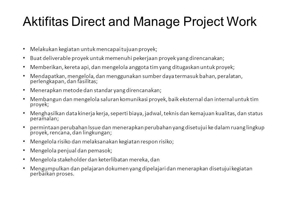 Aktifitas Direct and Manage Project Work Melakukan kegiatan untuk mencapai tujuan proyek; Buat deliverable proyek untuk memenuhi pekerjaan proyek yang direncanakan; Memberikan, kereta api, dan mengelola anggota tim yang ditugaskan untuk proyek; Mendapatkan, mengelola, dan menggunakan sumber daya termasuk bahan, peralatan, perlengkapan, dan fasilitas; Menerapkan metode dan standar yang direncanakan; Membangun dan mengelola saluran komunikasi proyek, baik eksternal dan internal untuk tim proyek; Menghasilkan data kinerja kerja, seperti biaya, jadwal, teknis dan kemajuan kualitas, dan status peramalan; permintaan perubahan Issue dan menerapkan perubahan yang disetujui ke dalam ruang lingkup proyek, rencana, dan lingkungan; Mengelola risiko dan melaksanakan kegiatan respon risiko; Mengelola penjual dan pemasok; Mengelola stakeholder dan keterlibatan mereka, dan Mengumpulkan dan pelajaran dokumen yang dipelajari dan menerapkan disetujui kegiatan perbaikan proses.