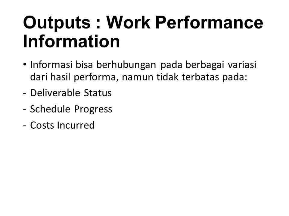 Outputs : Work Performance Information Informasi bisa berhubungan pada berbagai variasi dari hasil performa, namun tidak terbatas pada: -Deliverable Status -Schedule Progress -Costs Incurred