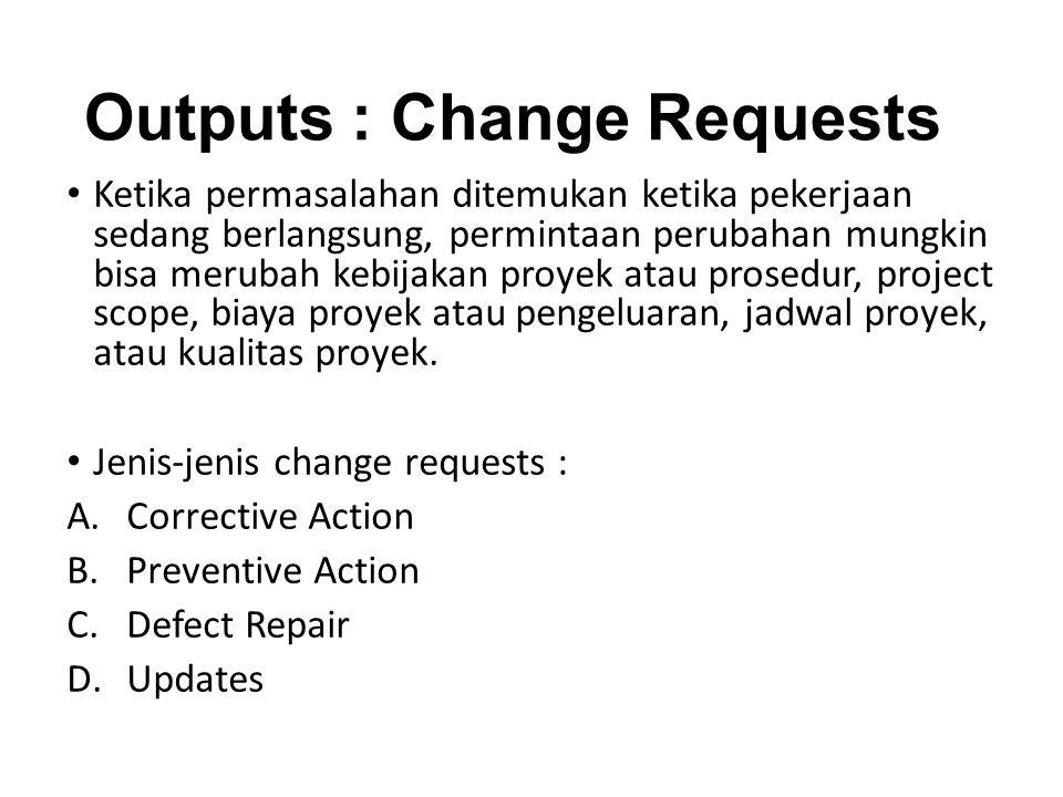 Outputs : Change Requests Ketika permasalahan ditemukan ketika pekerjaan sedang berlangsung, permintaan perubahan mungkin bisa merubah kebijakan proyek atau prosedur, project scope, biaya proyek atau pengeluaran, jadwal proyek, atau kualitas proyek.