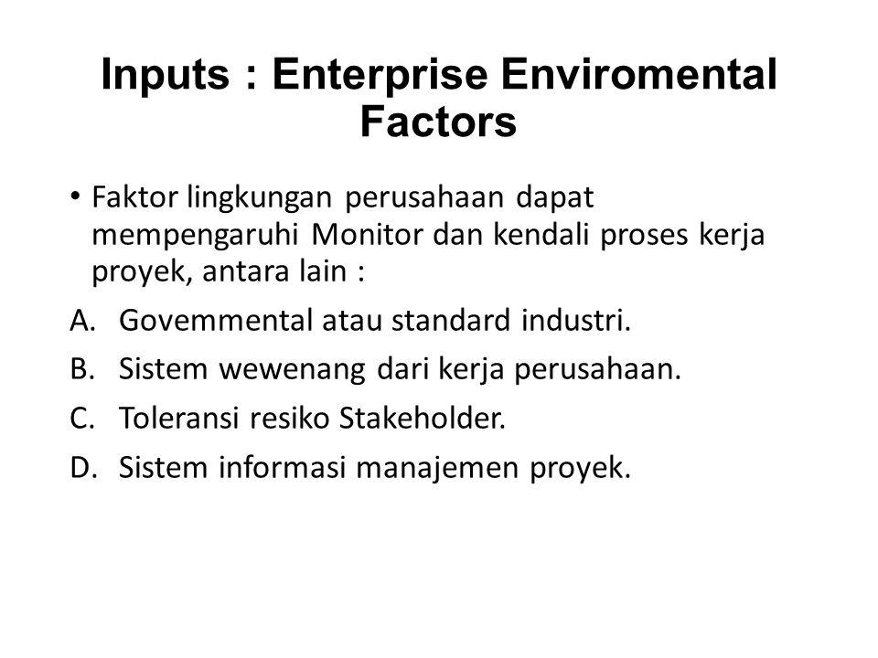 Inputs : Enterprise Enviromental Factors Faktor lingkungan perusahaan dapat mempengaruhi Monitor dan kendali proses kerja proyek, antara lain : A.Govemmental atau standard industri.