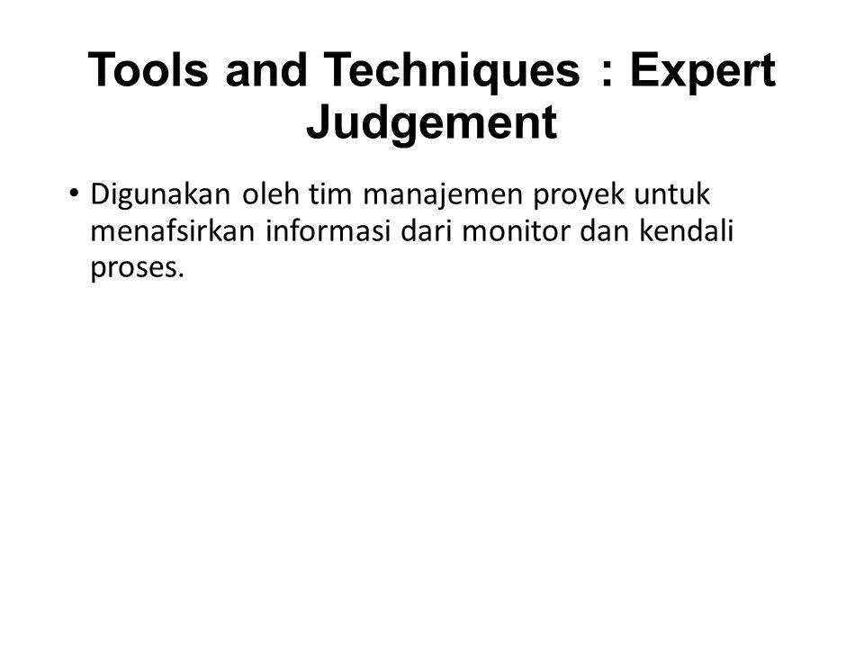 Tools and Techniques : Expert Judgement Digunakan oleh tim manajemen proyek untuk menafsirkan informasi dari monitor dan kendali proses.
