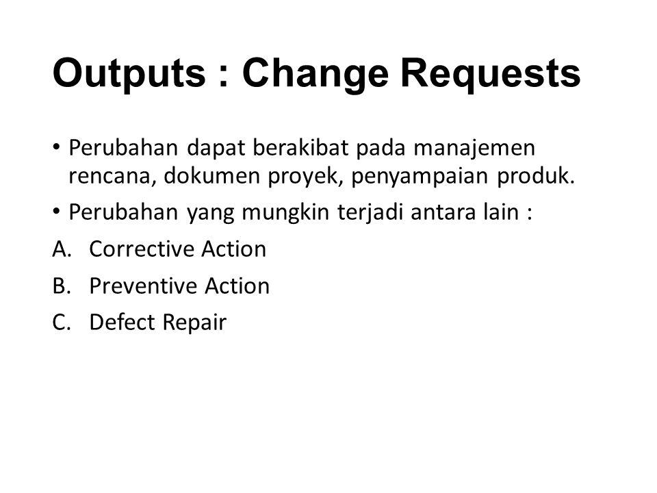 Outputs : Change Requests Perubahan dapat berakibat pada manajemen rencana, dokumen proyek, penyampaian produk.
