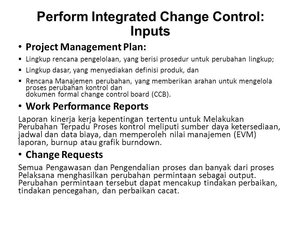 Perform Integrated Change Control: Inputs Project Management Plan:  Lingkup rencana pengelolaan, yang berisi prosedur untuk perubahan lingkup;  Lingkup dasar, yang menyediakan definisi produk, dan  Rencana Manajemen perubahan, yang memberikan arahan untuk mengelola proses perubahan kontrol dan dokumen formal change control board (CCB).