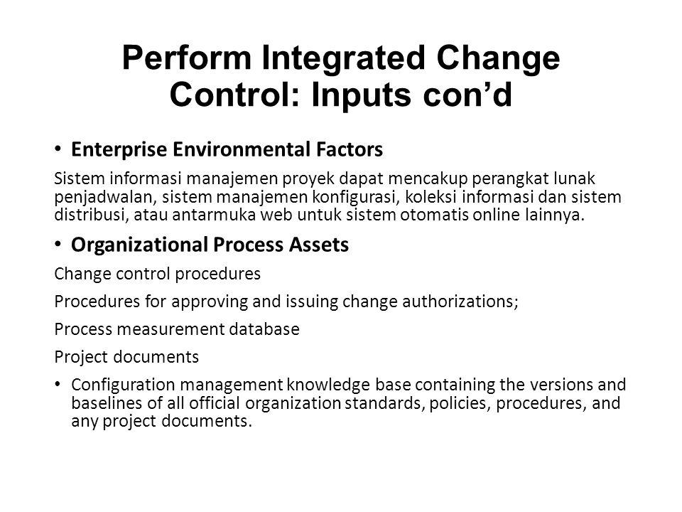 Perform Integrated Change Control: Inputs con'd Enterprise Environmental Factors Sistem informasi manajemen proyek dapat mencakup perangkat lunak penjadwalan, sistem manajemen konfigurasi, koleksi informasi dan sistem distribusi, atau antarmuka web untuk sistem otomatis online lainnya.
