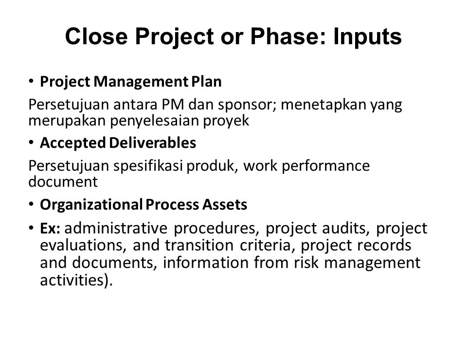 Close Project or Phase: Inputs Project Management Plan Persetujuan antara PM dan sponsor; menetapkan yang merupakan penyelesaian proyek Accepted Deliverables Persetujuan spesifikasi produk, work performance document Organizational Process Assets Ex: administrative procedures, project audits, project evaluations, and transition criteria, project records and documents, information from risk management activities).