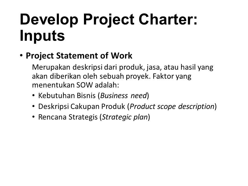 Develop Project Charter: Inputs (Cont'd) Business Case Menggambarkan informasi yang diperlukan dari sudut pandang bisnis untuk menentukan apakah proyek bernilai investasi atau tidak.