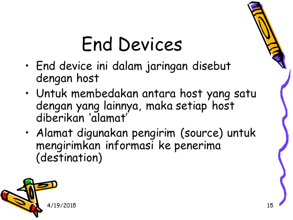 4/19/201515 End Devices End device ini dalam jaringan disebut dengan host Untuk membedakan antara host yang satu dengan yang lainnya, maka setiap host diberikan 'alamat' Alamat digunakan pengirim (source) untuk mengirimkan informasi ke penerima (destination)