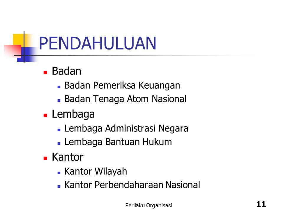 Perilaku Organisasi 11 PENDAHULUAN Badan Badan Pemeriksa Keuangan Badan Tenaga Atom Nasional Lembaga Lembaga Administrasi Negara Lembaga Bantuan Hukum