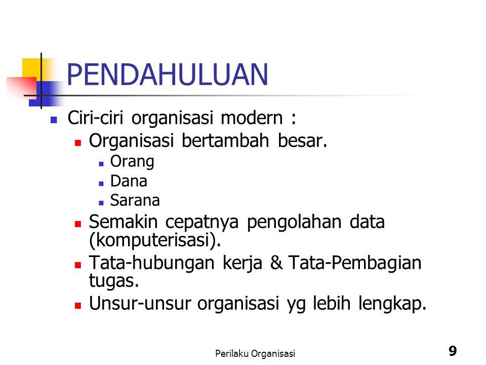 Perilaku Organisasi 9 PENDAHULUAN Ciri-ciri organisasi modern : Organisasi bertambah besar. Orang Dana Sarana Semakin cepatnya pengolahan data (komput
