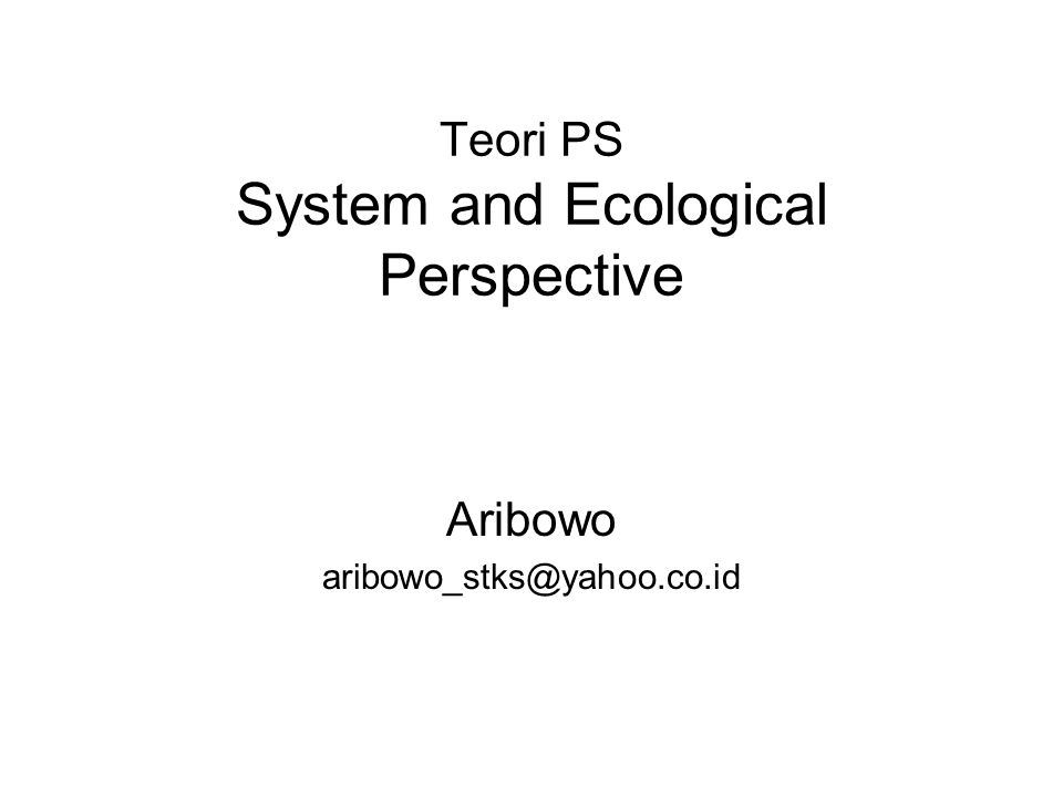 Teori PS System and Ecological Perspective Aribowo aribowo_stks@yahoo.co.id