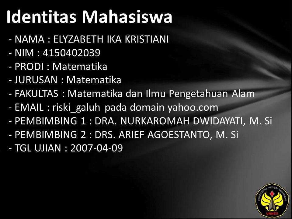 Identitas Mahasiswa - NAMA : ELYZABETH IKA KRISTIANI - NIM : 4150402039 - PRODI : Matematika - JURUSAN : Matematika - FAKULTAS : Matematika dan Ilmu Pengetahuan Alam - EMAIL : riski_galuh pada domain yahoo.com - PEMBIMBING 1 : DRA.