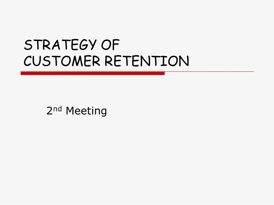 STRATEGY OF CUSTOMER RETENTION 2 nd Meeting