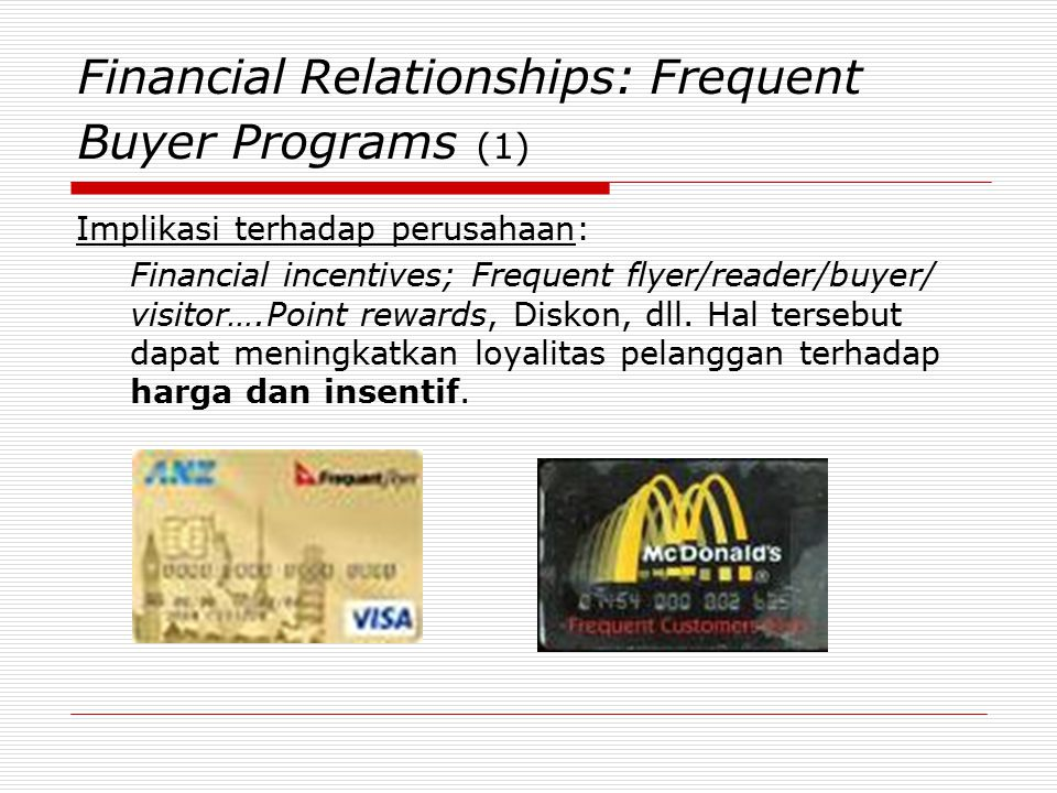 Financial Relationships: Frequent Buyer Programs (1) Implikasi terhadap perusahaan: Financial incentives; Frequent flyer/reader/buyer/ visitor….Point