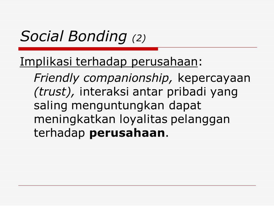 Social Bonding (2) Implikasi terhadap perusahaan: Friendly companionship, kepercayaan (trust), interaksi antar pribadi yang saling menguntungkan dapat meningkatkan loyalitas pelanggan terhadap perusahaan.
