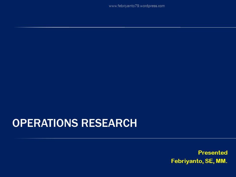 OPERATIONS RESEARCH Presented Febriyanto, SE, MM. www.febriyanto79.wordpress.com