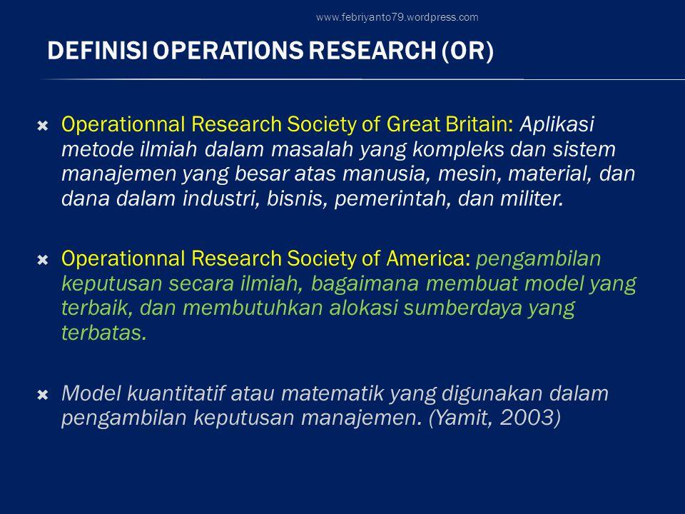 DEFINISI OPERATIONS RESEARCH (OR)  Operationnal Research Society of Great Britain: Aplikasi metode ilmiah dalam masalah yang kompleks dan sistem manajemen yang besar atas manusia, mesin, material, dan dana dalam industri, bisnis, pemerintah, dan militer.