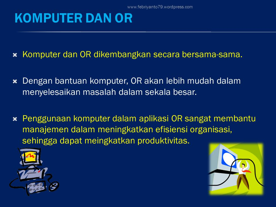 KOMPUTER DAN OR  Komputer dan OR dikembangkan secara bersama-sama.