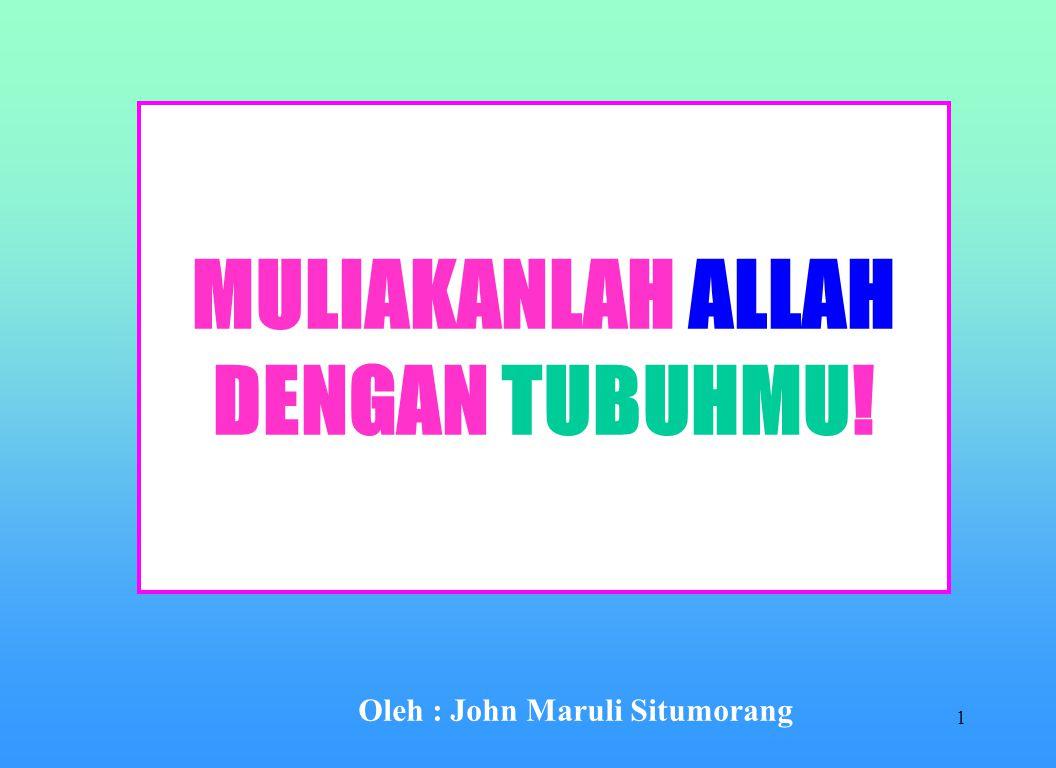 1 MULIAKANLAH ALLAH DENGAN TUBUHMU! Oleh : John Maruli Situmorang