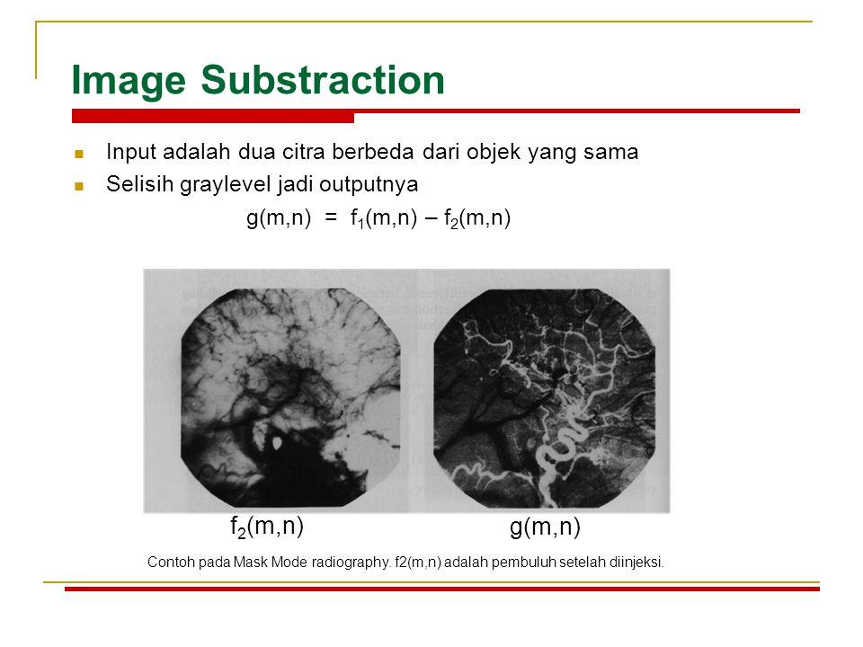 Image Substraction Input adalah dua citra berbeda dari objek yang sama Selisih graylevel jadi outputnya g(m,n) = f 1 (m,n) – f 2 (m,n) f 2 (m,n) g(m,n