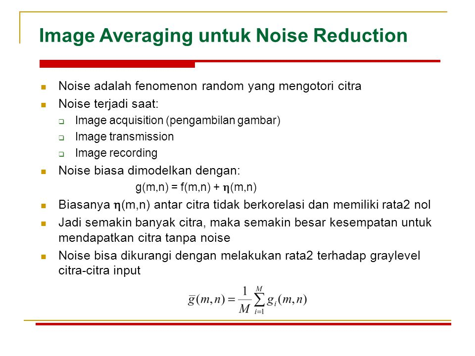 Image Averaging untuk Noise Reduction Noise adalah fenomenon random yang mengotori citra Noise terjadi saat:  Image acquisition (pengambilan gambar)