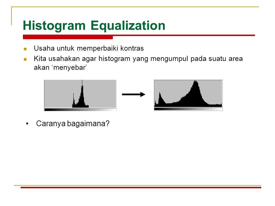 Histogram Equalization Usaha untuk memperbaiki kontras Kita usahakan agar histogram yang mengumpul pada suatu area akan 'menyebar' Caranya bagaimana?