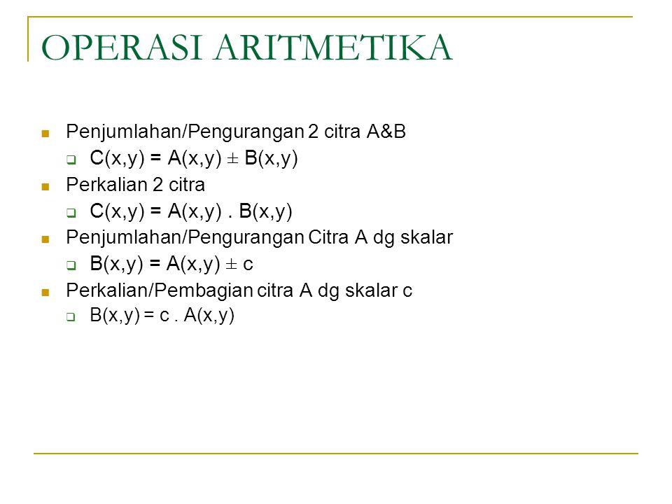 OPERASI ARITMETIKA Penjumlahan/Pengurangan 2 citra A&B  C(x,y) = A(x,y) ± B(x,y) Perkalian 2 citra  C(x,y) = A(x,y). B(x,y) Penjumlahan/Pengurangan
