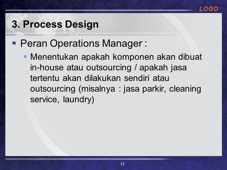 LOGO 3. Process Design  Peran Operations Manager :  Menentukan apakah komponen akan dibuat in-house atau outsourcing / apakah jasa tertentu akan dil