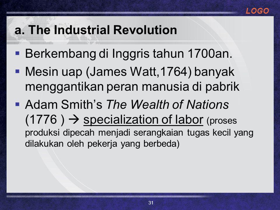 LOGO a. The Industrial Revolution  Berkembang di Inggris tahun 1700an.  Mesin uap (James Watt,1764) banyak menggantikan peran manusia di pabrik  Ad