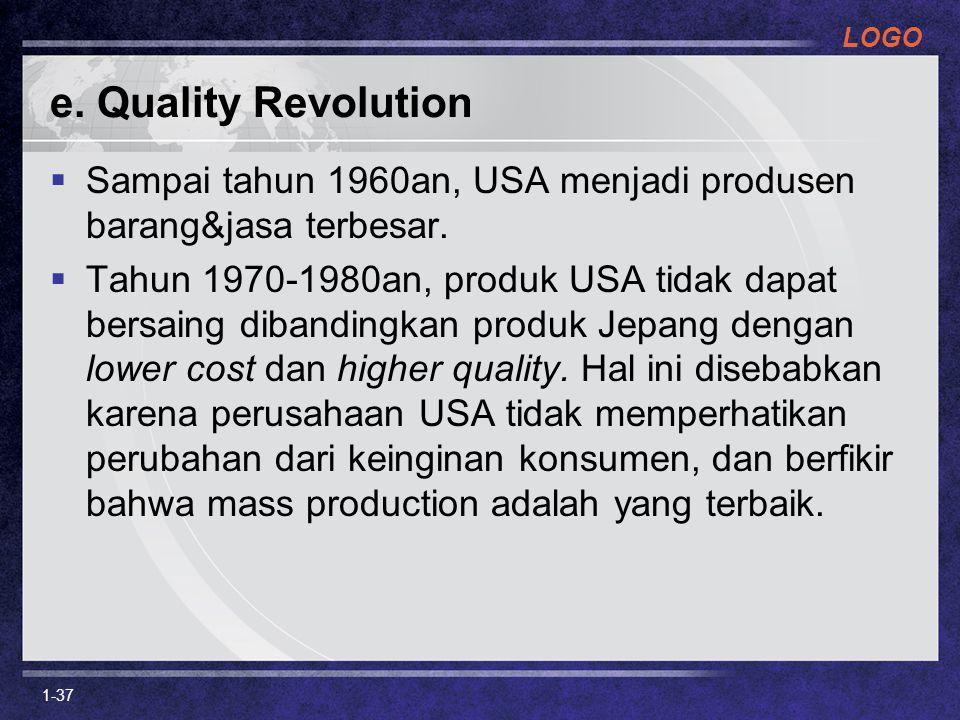 LOGO e. Quality Revolution  Sampai tahun 1960an, USA menjadi produsen barang&jasa terbesar.  Tahun 1970-1980an, produk USA tidak dapat bersaing diba