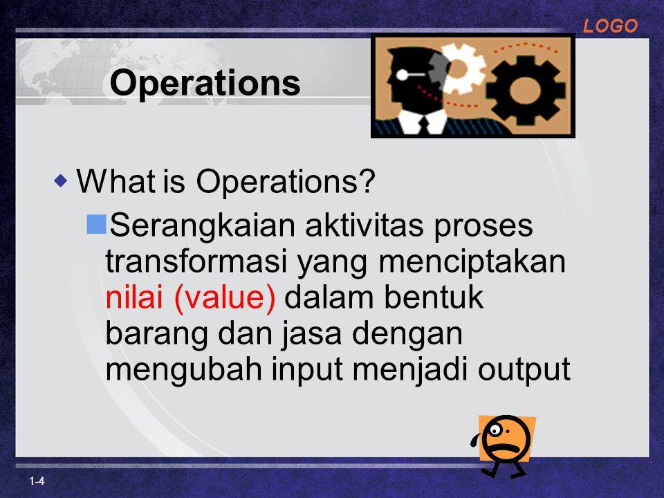 LOGO 1-4 Operations  What is Operations? Serangkaian aktivitas proses transformasi yang menciptakan nilai (value) dalam bentuk barang dan jasa dengan
