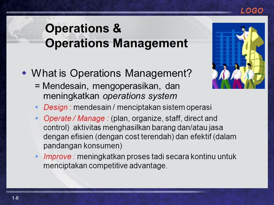 LOGO Role of Operations  Dalam operations management, kita memastikan bahwa proses transformasi dilakukan secara efisien dan output memiliki nilai yang lebih besar daripada keseluruhan input.