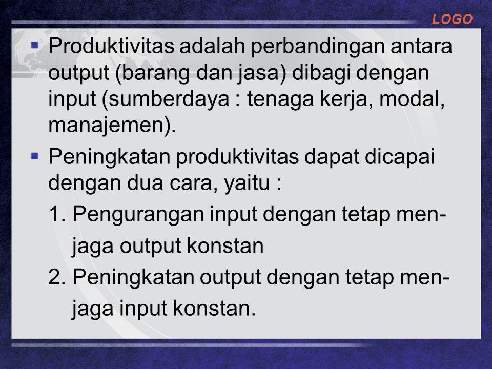 LOGO  Produktivitas adalah perbandingan antara output (barang dan jasa) dibagi dengan input (sumberdaya : tenaga kerja, modal, manajemen).  Peningka