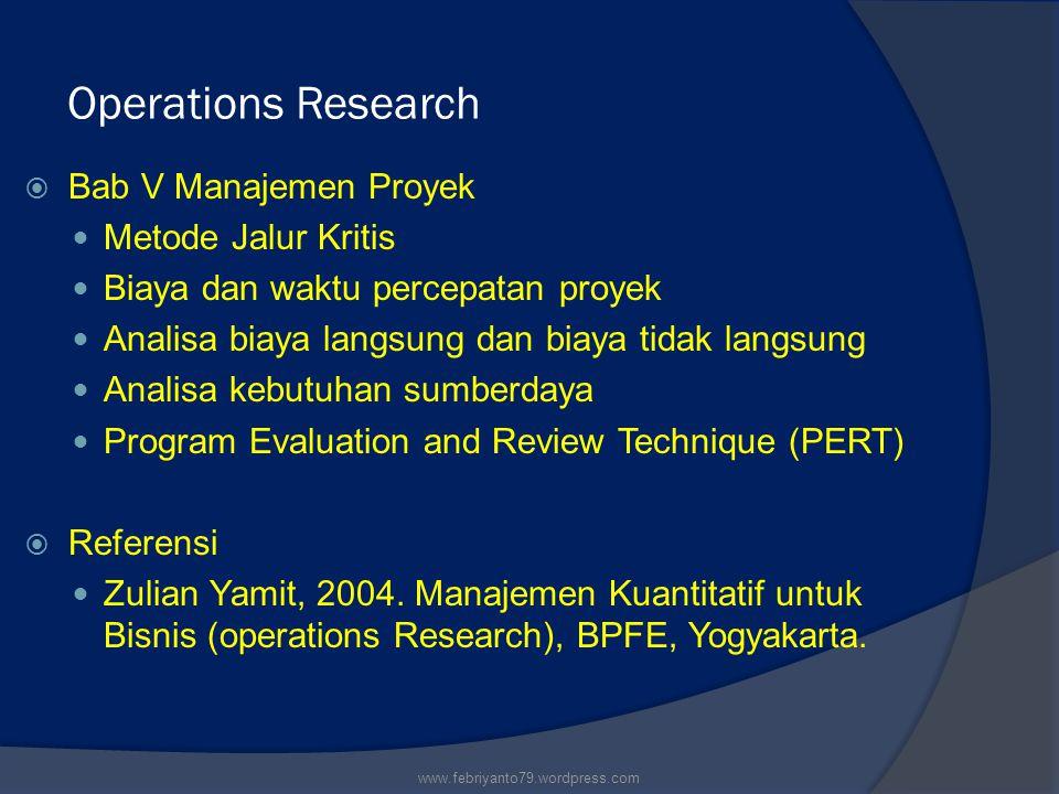 Operations Research  Bab V Manajemen Proyek Metode Jalur Kritis Biaya dan waktu percepatan proyek Analisa biaya langsung dan biaya tidak langsung Analisa kebutuhan sumberdaya Program Evaluation and Review Technique (PERT)  Referensi Zulian Yamit, 2004.