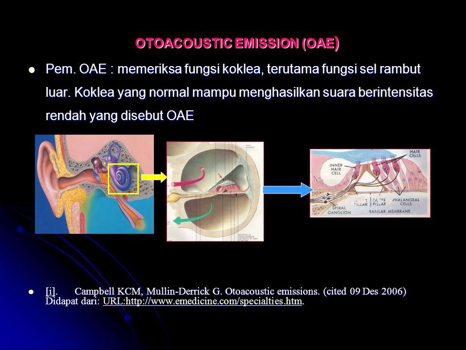 OTOACOUSTIC EMISSION (OAE ) Pem. OAE : memeriksa fungsi koklea, terutama fungsi sel rambut luar. Koklea yang normal mampu menghasilkan suara berintens