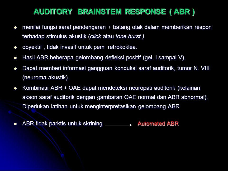 AUDITORY BRAINSTEM RESPONSE ( ABR ) menilai fungsi saraf pendengaran + batang otak dalam memberikan respon terhadap stimulus akustik (click atau tone