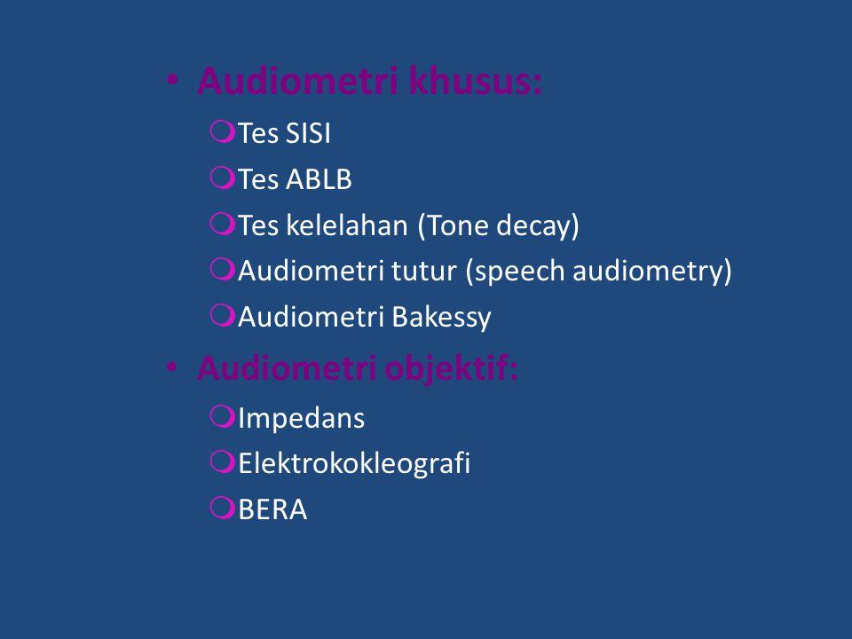 Audiometri khusus:  Tes SISI  Tes ABLB  Tes kelelahan (Tone decay)  Audiometri tutur (speech audiometry)  Audiometri Bakessy Audiometri objektif: