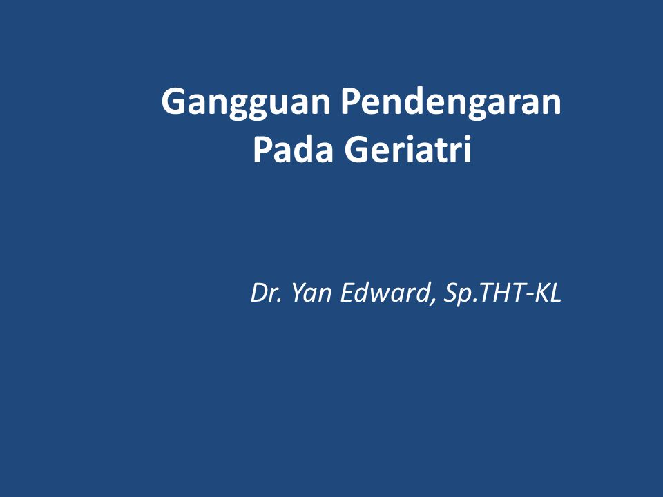 Gangguan Pendengaran Pada Geriatri Dr. Yan Edward, Sp.THT-KL