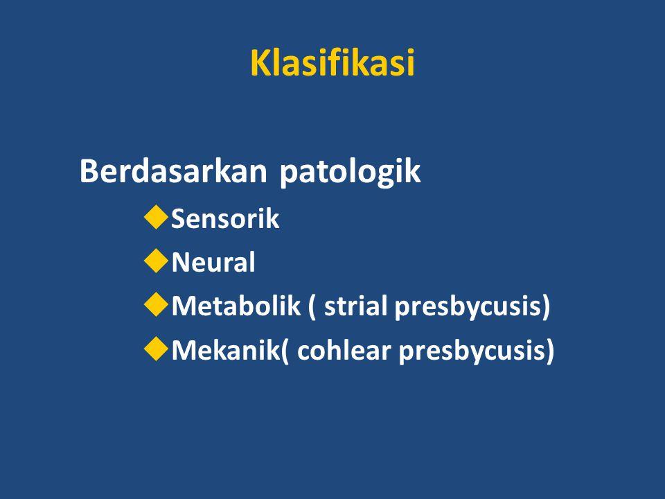 Klasifikasi Berdasarkan patologik  Sensorik  Neural  Metabolik ( strial presbycusis)  Mekanik( cohlear presbycusis)