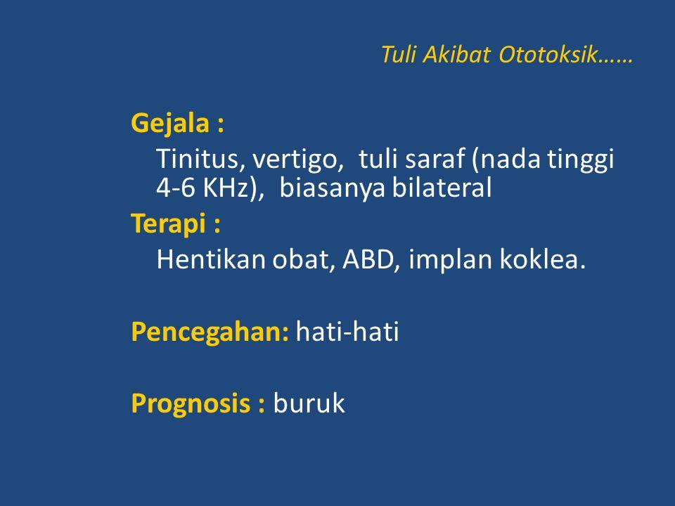 Tuli Akibat Ototoksik…… Gejala : Tinitus, vertigo, tuli saraf (nada tinggi 4-6 KHz), biasanya bilateral Terapi : Hentikan obat, ABD, implan koklea. Pe
