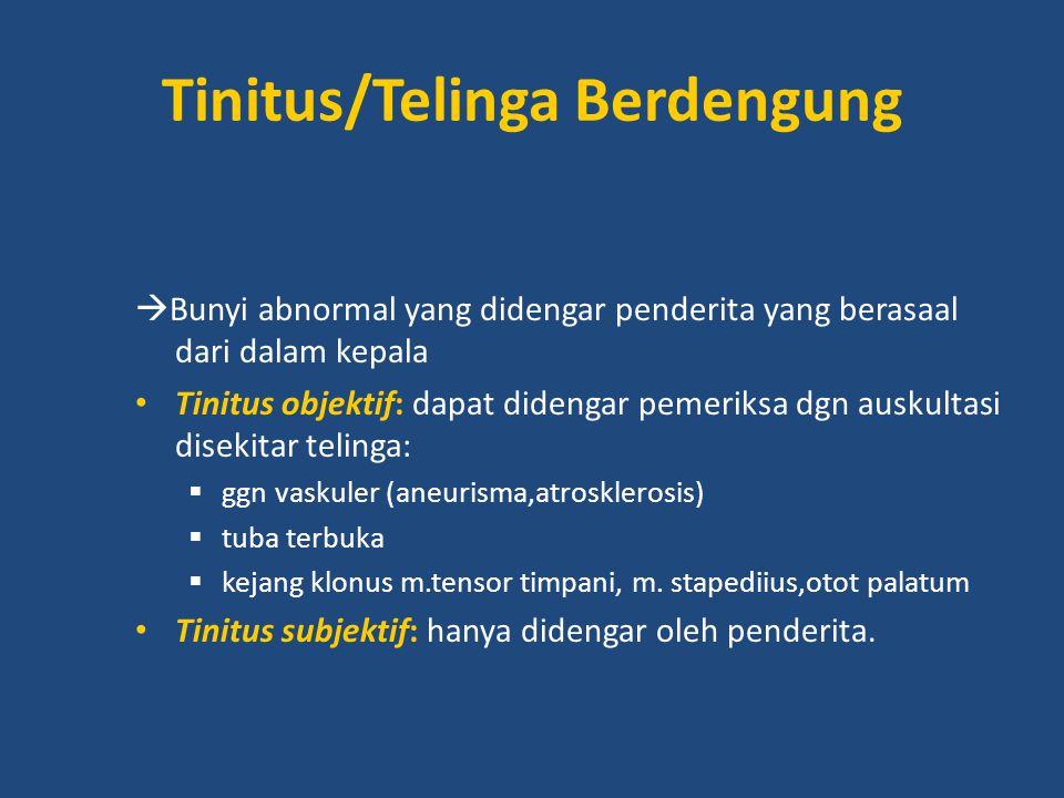 Tinitus/Telinga Berdengung  Bunyi abnormal yang didengar penderita yang berasaal dari dalam kepala Tinitus objektif: dapat didengar pemeriksa dgn aus