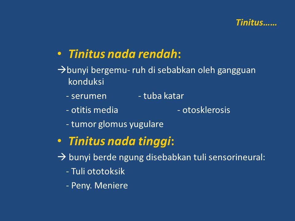 Tinitus…… Tinitus nada rendah:  bunyi bergemu- ruh di sebabkan oleh gangguan konduksi - serumen - tuba katar - otitis media - otosklerosis - tumor gl