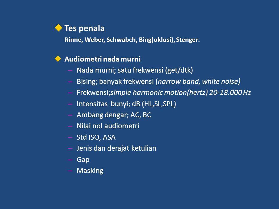  Tes penala Rinne, Weber, Schwabch, Bing(oklusi), Stenger.  Audiometri nada murni – Nada murni; satu frekwensi (get/dtk) – Bising; banyak frekwensi
