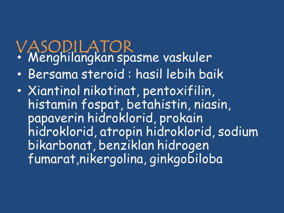 VASODILATOR Menghilangkan spasme vaskuler Bersama steroid : hasil lebih baik Xiantinol nikotinat, pentoxifilin, histamin fospat, betahistin, niasin, p