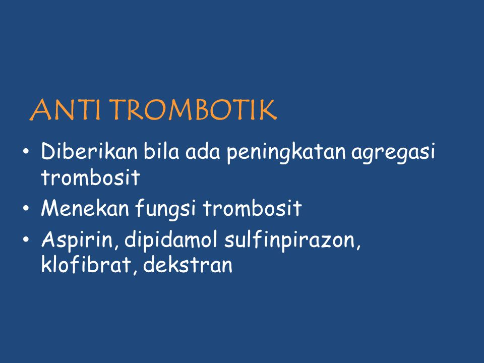 ANTI TROMBOTIK Diberikan bila ada peningkatan agregasi trombosit Menekan fungsi trombosit Aspirin, dipidamol sulfinpirazon, klofibrat, dekstran