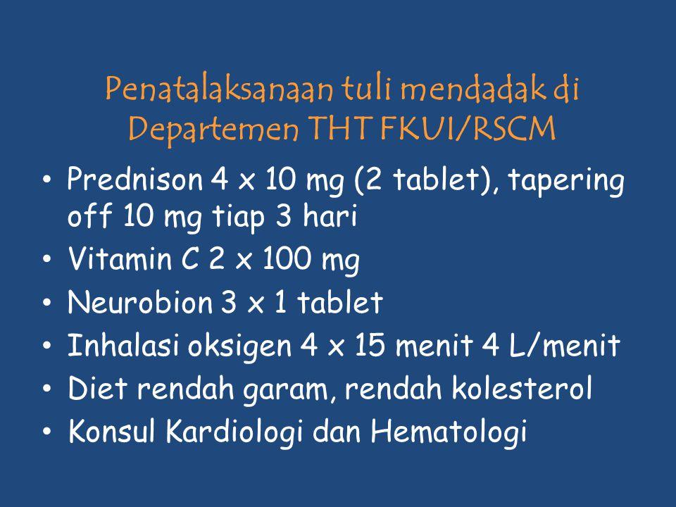 Penatalaksanaan tuli mendadak di Departemen THT FKUI/RSCM Prednison 4 x 10 mg (2 tablet), tapering off 10 mg tiap 3 hari Vitamin C 2 x 100 mg Neurobio
