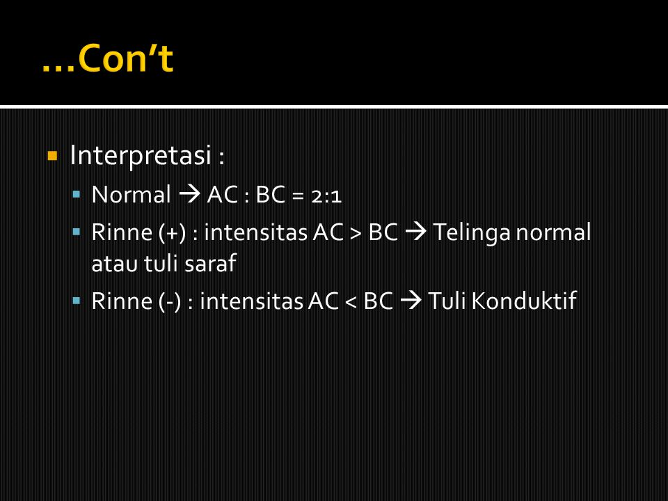  Interpretasi :  Normal  AC : BC = 2:1  Rinne (+) : intensitas AC > BC  Telinga normal atau tuli saraf  Rinne (-) : intensitas AC < BC  Tuli Ko